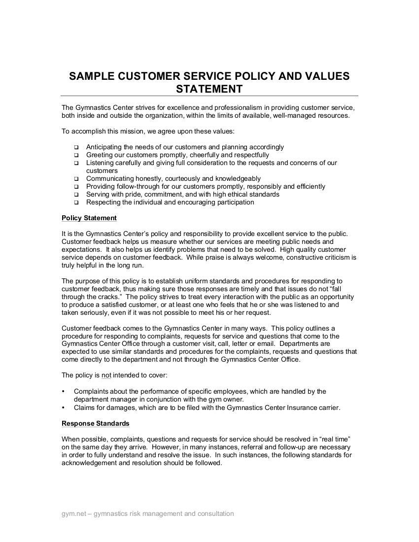customer service policy A customer service policy is a written document that outlines the protocol that employees must follow when they deal with customers who are not satisfied with a company's product or service customer service policies generally include a company's service ethics and operating procedures for example .